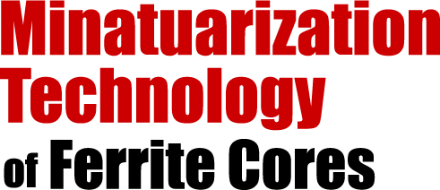 Expertise in Minatuarization Technology of Ferrite Cores